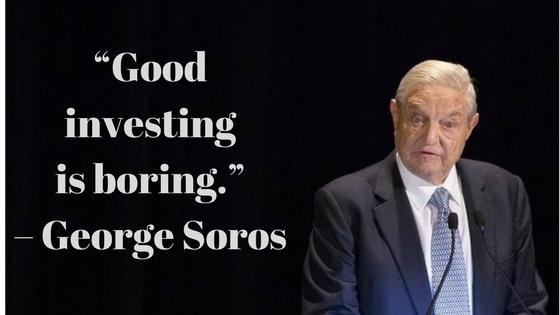 """Good investing is boring."" – Geroge Soros"